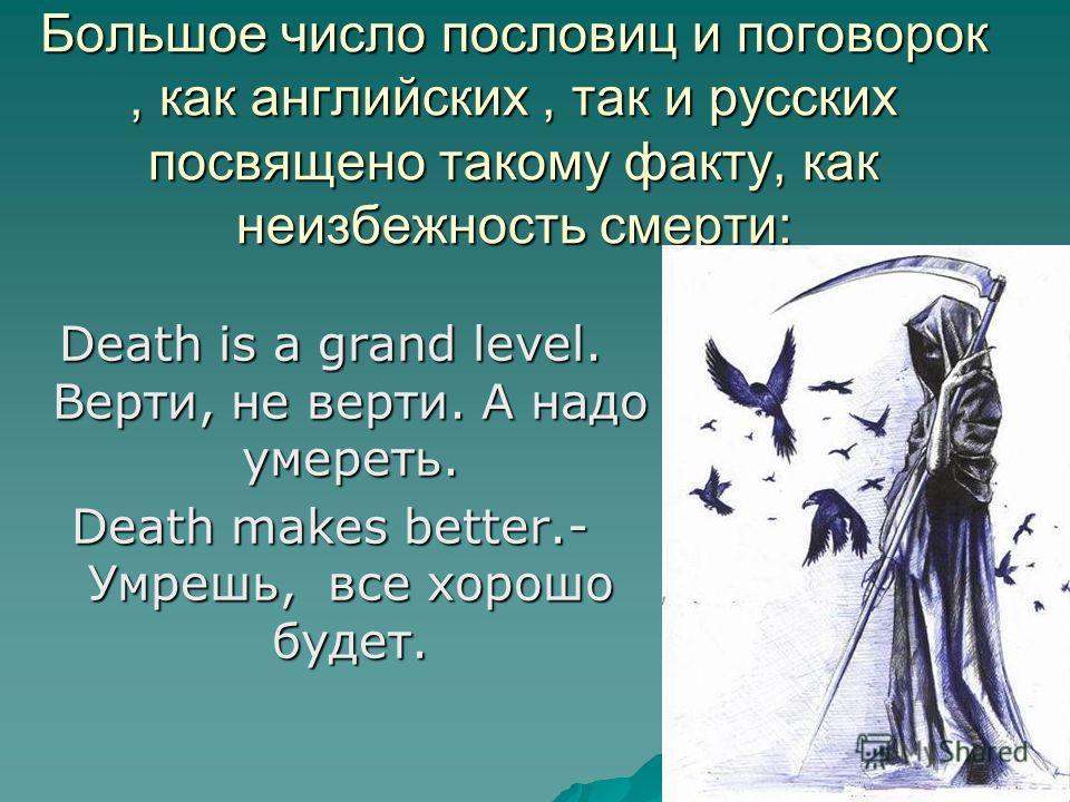 Большое число пословиц и поговорок, как английских, так и русских посвящено такому факту, как неизбежность смерти: Death is a grand level. Верти, не верти. А надо умереть. Death makes better.- Умрешь, все хорошо будет.