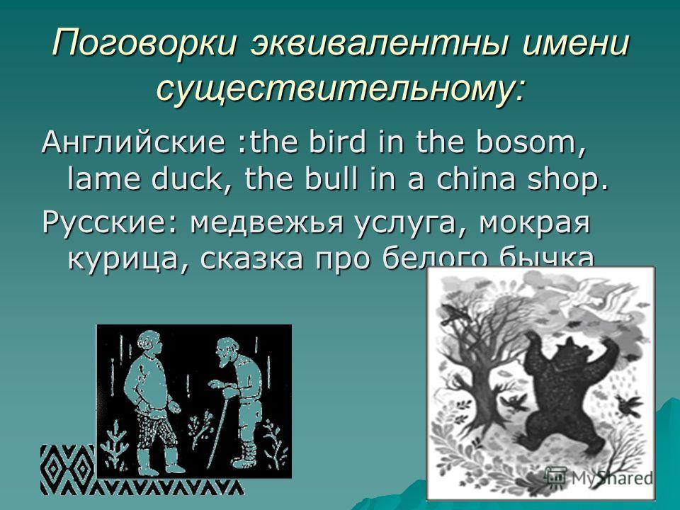 Поговорки эквивалентны имени существительному: Английские :the bird in the bosom, lame duck, the bull in a china shop. Русские: медвежья услуга, мокрая курица, сказка про белого бычка