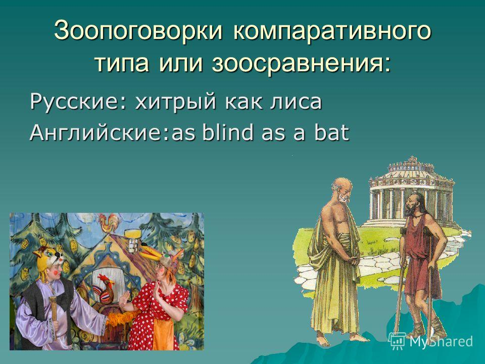 Зоопоговорки компаративного типа или зоосравнения: Русские: хитрый как лиса Английские:as blind as a bat