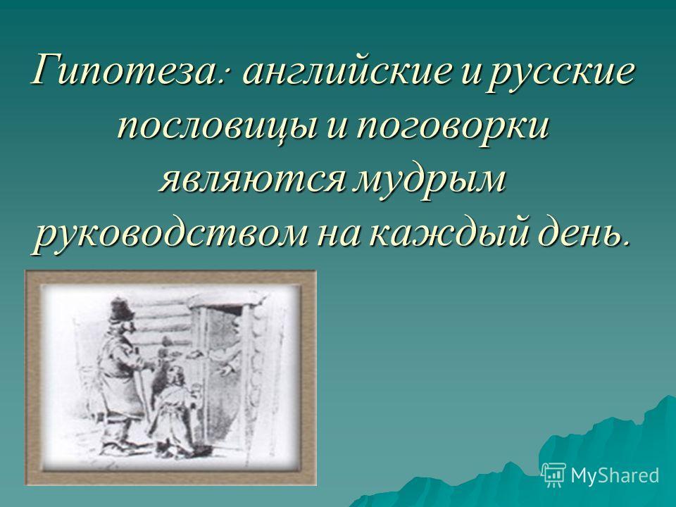 Гипотеза : английские и русские пословицы и поговорки являются мудрым руководством на каждый день.