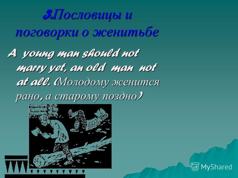 3. Пословицы и поговорки о женитьбе A young man should not marry yet, an old man not at all. ( Молодому женится рано, а старому поздно )