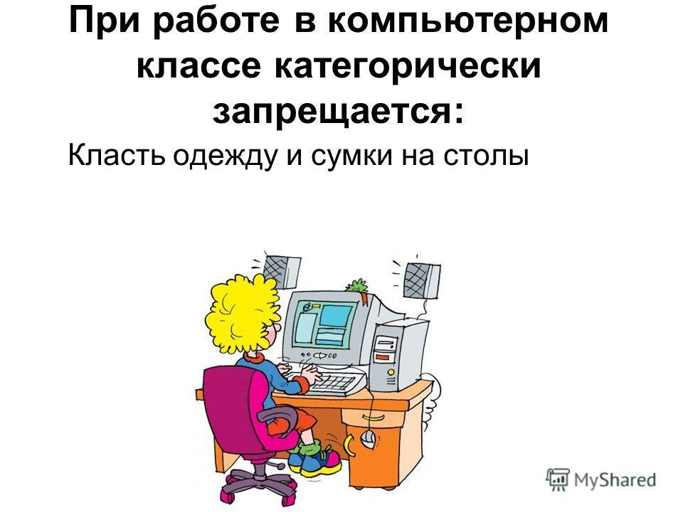 При работе в компьютерном классе категорически запрещается: Класть одежду и сумки на столы