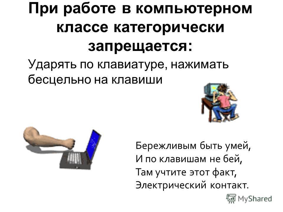 При работе в компьютерном классе категорически запрещается: Ударять по клавиатуре, нажимать бесцельно на клавиши Бережливым быть умей, И по клавишам не бей, Там учтите этот факт, Электрический контакт.