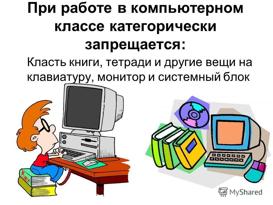 При работе в компьютерном классе категорически запрещается: Класть книги, тетради и другие вещи на клавиатуру, монитор и системный блок