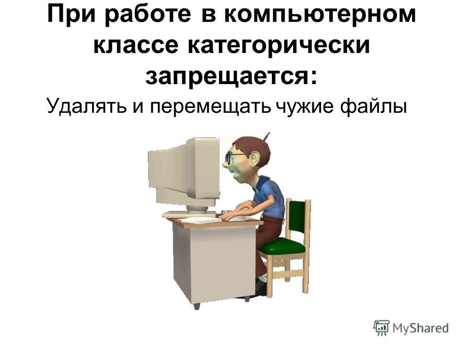 При работе в компьютерном классе категорически запрещается: Удалять и перемещать чужие файлы