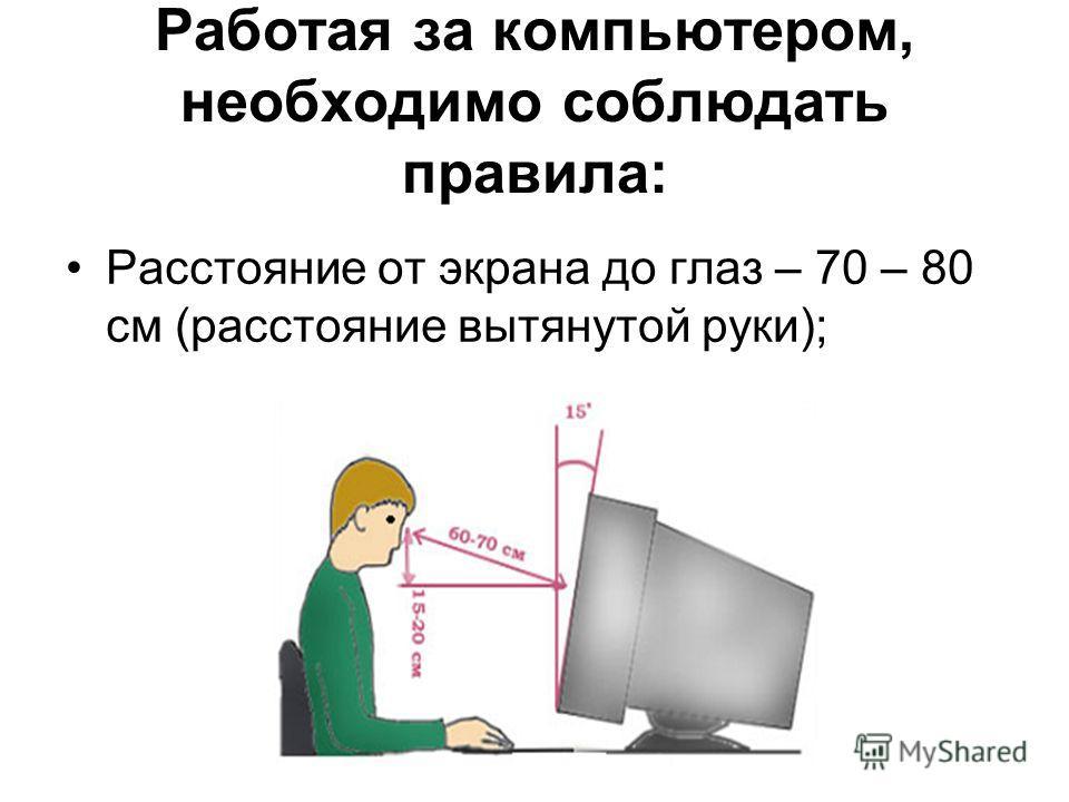 Работая за компьютером, необходимо соблюдать правила: Расстояние от экрана до глаз – 70 – 80 см (расстояние вытянутой руки);