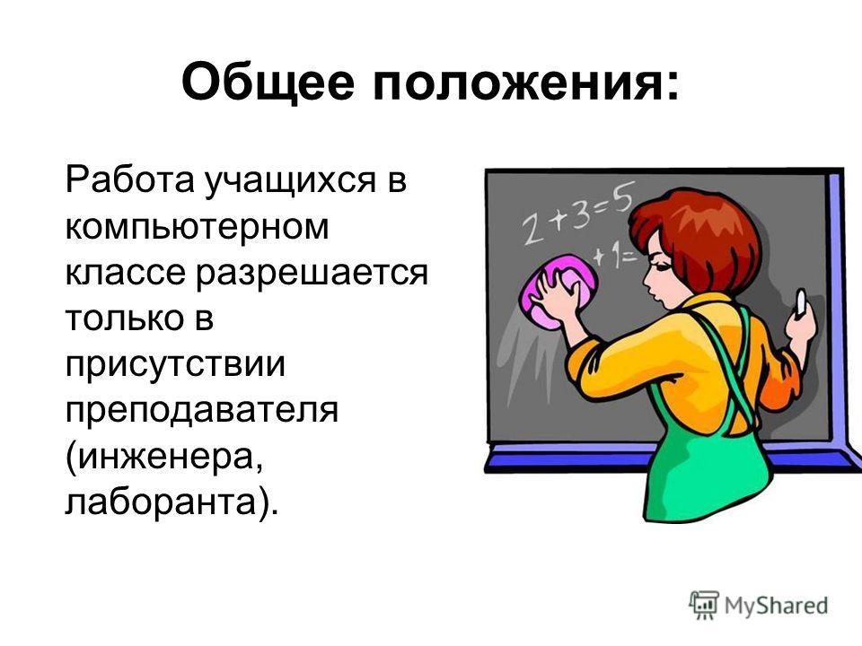 Общее положения: Работа учащихся в компьютерном классе разрешается только в присутствии преподавателя (инженера, лаборанта).
