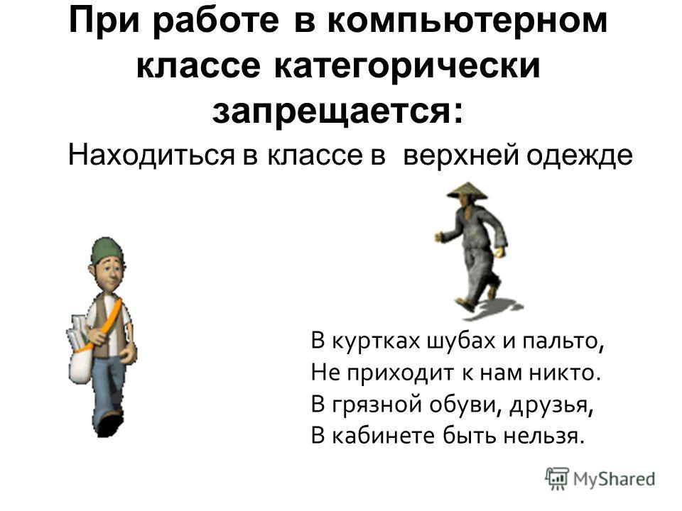 При работе в компьютерном классе категорически запрещается: Находиться в классе в верхней одежде В куртках шубах и пальто, Не приходит к нам никто. В грязной обуви, друзья, В кабинете быть нельзя.