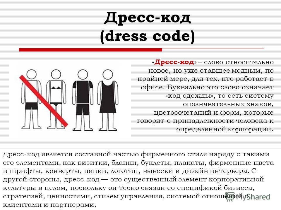 Дресс-код (dress code) « Дресс-код » – слово относительно новое, но уже ставшее модным, по крайней мере, для тех, кто работает в офисе. Буквально это слово означает «код одежды», то есть систему опознавательных знаков, цветосочетаний и форм, которые