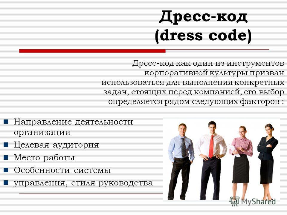 Дресс-код как один из инструментов корпоративной культуры призван использоваться для выполнения конкретных задач, стоящих перед компанией, его выбор определяется рядом следующих факторов : Направление деятельности организации Целевая аудитория Место