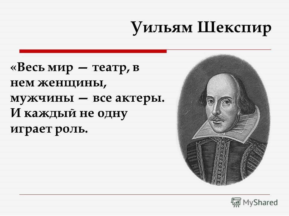 «Весь мир театр, в нем женщины, мужчины все актеры. И каждый не одну играет роль. Уильям Шекспир