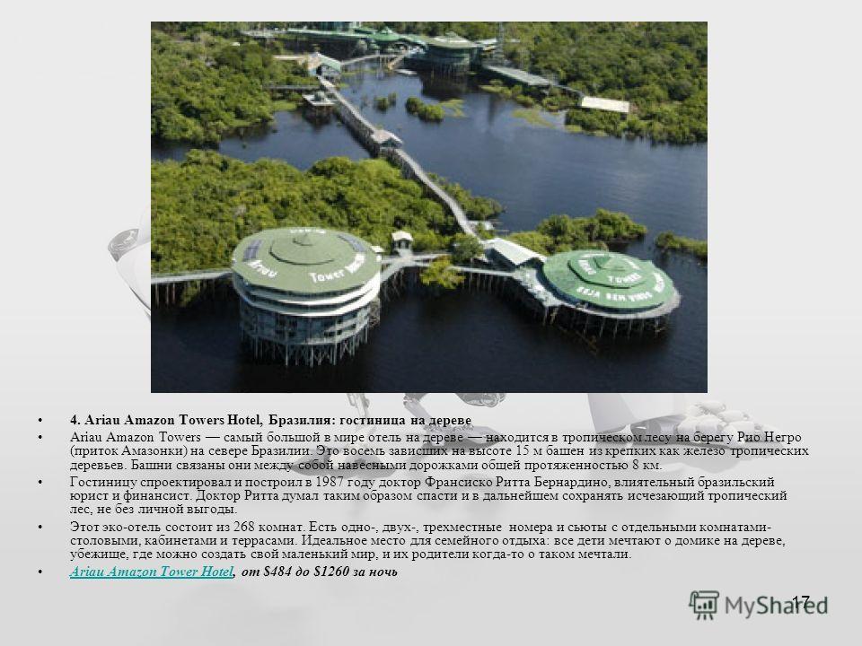 17 4. Ariau Amazon Towers Hotel, Бразилия: гостиница на дереве Ariau Amazon Towers самый большой в мире отель на дереве находится в тропическом лесу на берегу Рио Негро (приток Амазонки) на севере Бразилии. Это восемь зависших на высоте 15 м башен из
