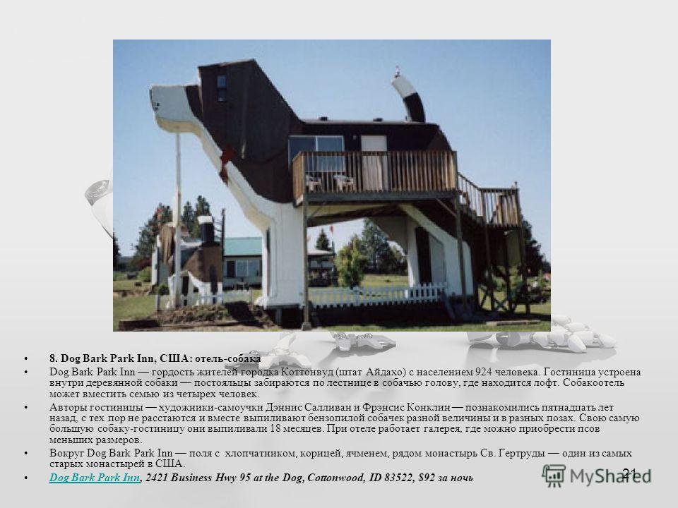 21 8. Dog Bark Park Inn, США: отель-собака Dog Bark Park Inn гордость жителей городка Коттонвуд (штат Айдахо) с населением 924 человека. Гостиница устроена внутри деревянной собаки постояльцы забираются по лестнице в собачью голову, где находится лоф