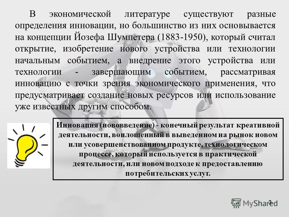 3 В экономической литературе существуют разные определения инновации, но большинство из них основывается на концепции Йозефа Шумпетера (1883-1950), который считал открытие, изобретение нового устройства или технологии начальным событием, а внедрение