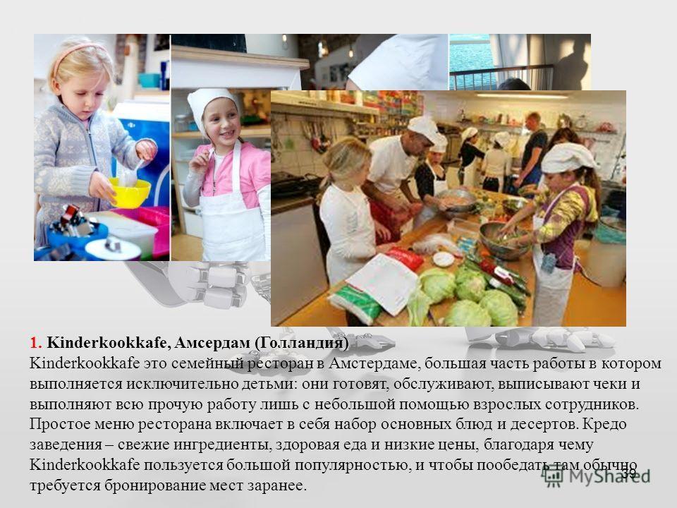39 1. Kinderkookkafe, Амсердам (Голландия) Kinderkookkafe это семейный ресторан в Амстердаме, большая часть работы в котором выполняется исключительно детьми: они готовят, обслуживают, выписывают чеки и выполняют всю прочую работу лишь с небольшой по