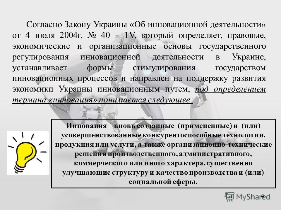 4 Согласно Закону Украины «Об инновационной деятельности» от 4 июля 2004 г. 40 – 1V, который определяет, правовые, экономические и организационные основы государственного регулирования инновационной деятельности в Украине, устанавливает формы стимули