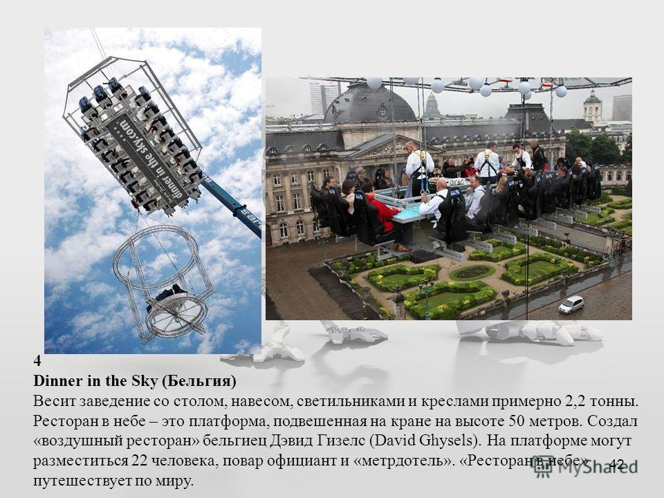 42 4 Dinner in the Sky (Бельгия) Весит заведение со столом, навесом, светильниками и креслами примерно 2,2 тонны. Ресторан в небе – это платформа, подвешенная на кране на высоте 50 метров. Создал «воздушный ресторан» бельгиец Дэвид Гизелс (David Ghys