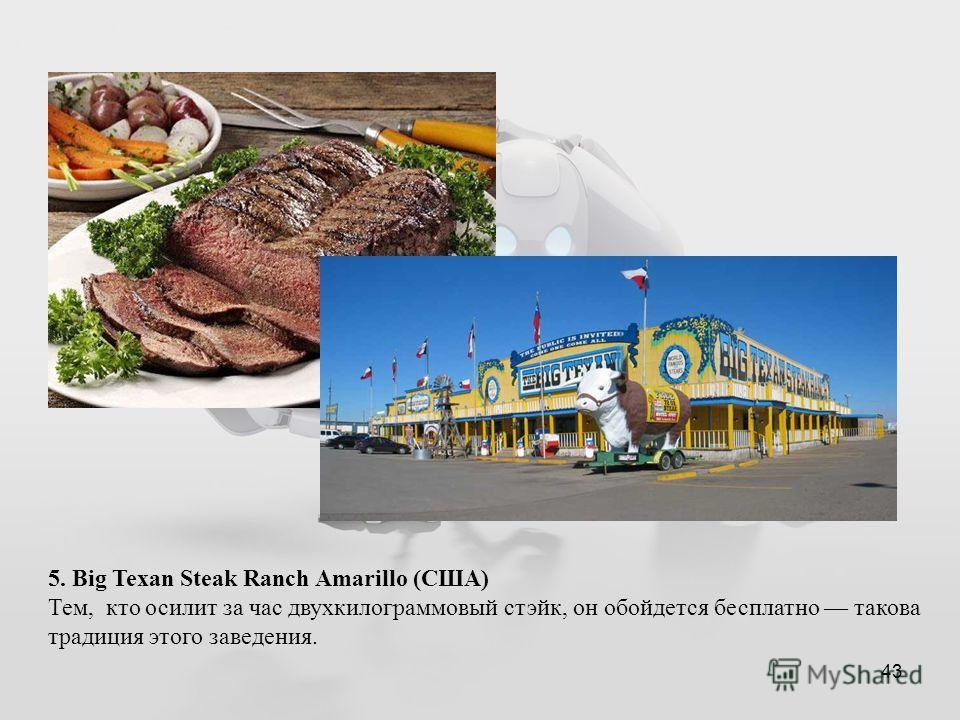 43 5. Big Texan Steak Ranch Amarillo (США) Тем, кто осилит за час двухкилограммовый стэйк, он обойдется бесплатно такова традиция этого заведения.