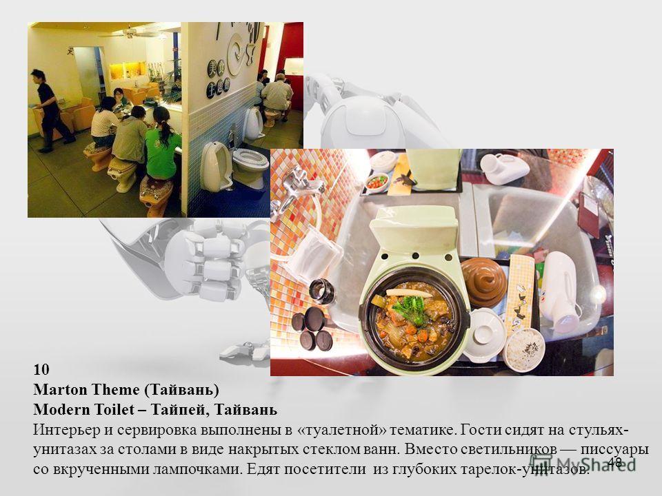 48 10 Marton Theme (Тайвань) Modern Toilet – Тайпей, Тайвань Интерьер и сервировка выполнены в «туалетной» тематике. Гости сидят на стульях- унитазах за столами в виде накрытых стеклом ванн. Вместо светильников писсуары со вкрученными лампочками. Едя