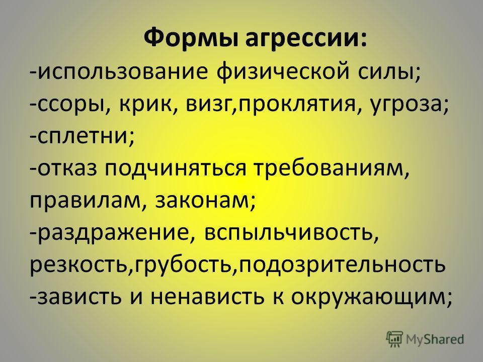 Формы агрессии: -использование физической силы; -ссоры, крик, визг,проклятия, угроза; -сплетни; -отказ подчиняться требованиям, правилам, законам; -раздражение, вспыльчивость, резкость,грубость,подозрительность -зависть и ненависть к окружающим;