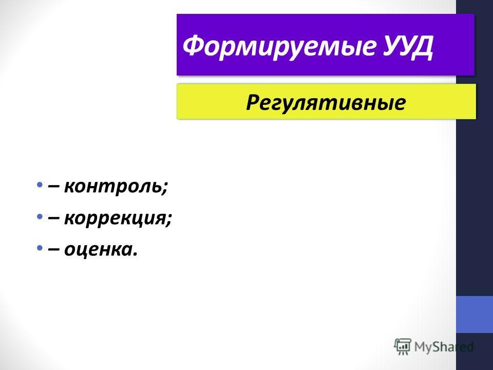 Формируемые УУД – контроль; – коррекция; – оценка. Регулятивные