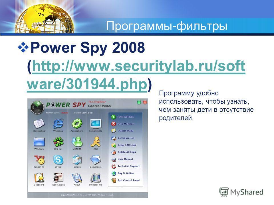Программы-фильтры Power Spy 2008 (http://www.securitylab.ru/soft ware/301944.php)http://www.securitylab.ru/soft ware/301944. php Программу удобно использовать, чтобы узнать, чем заняты дети в отсутствие родителей.