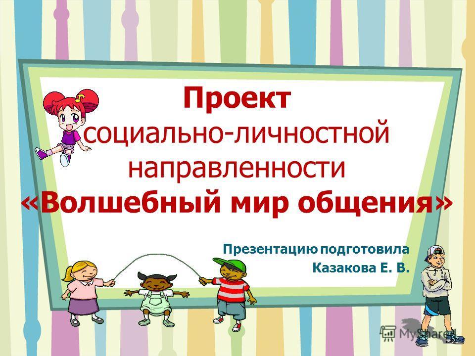 Проект социально-личностной направленности «Волшебный мир общения» Презентацию подготовила Казакова Е. В.