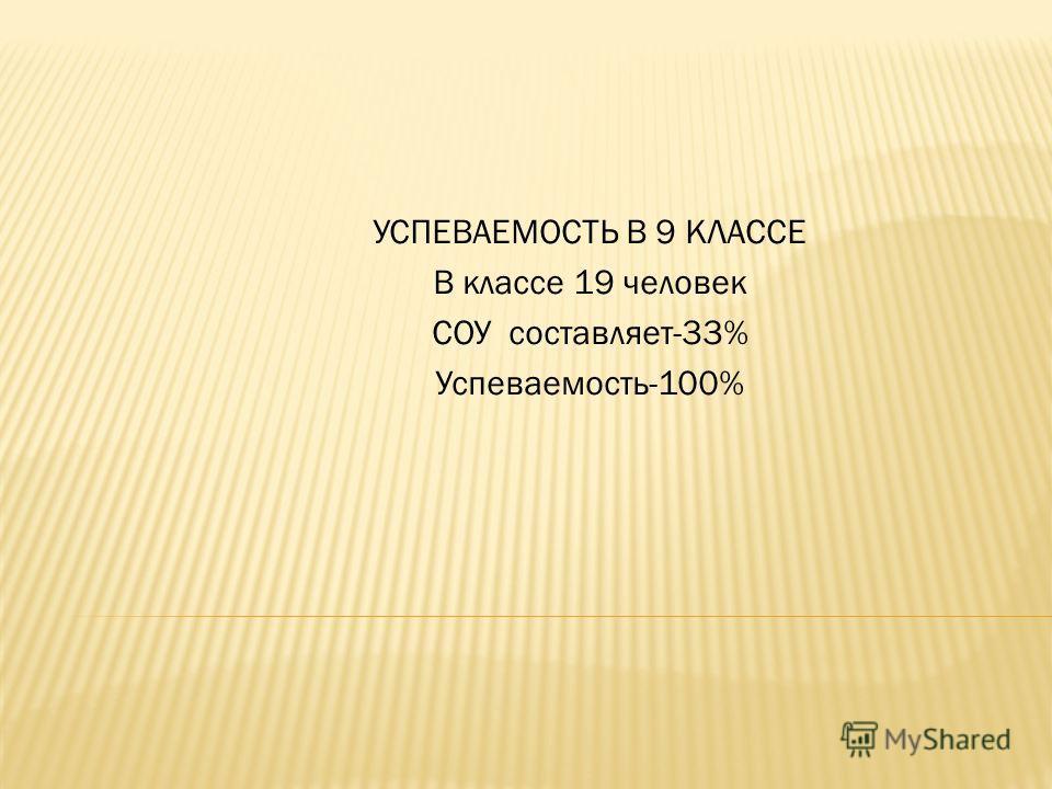 УСПЕВАЕМОСТЬ В 9 КЛАССЕ В классе 19 человек СОУ составляет-33% Успеваемость-100%