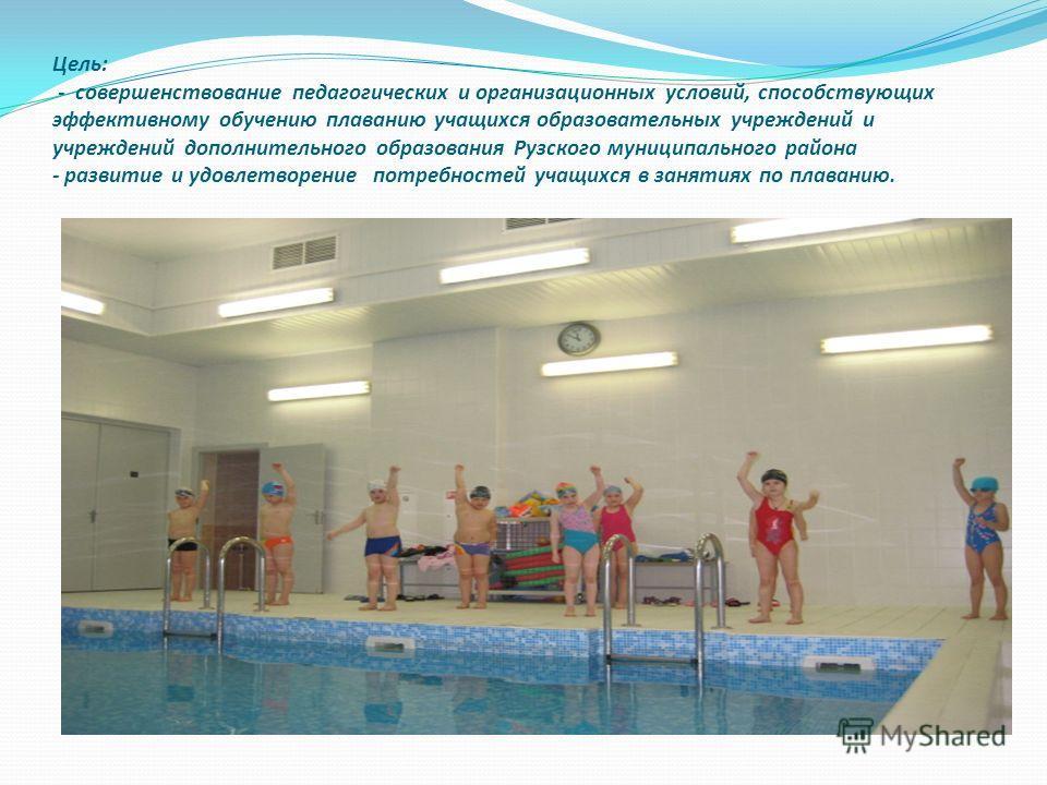 Цель: - совершенствование педагогических и организационных условий, способствующих эффективному обучению плаванию учащихся образовательных учреждений и учреждений дополнительного образования Рузского муниципального района - развитие и удовлетворение