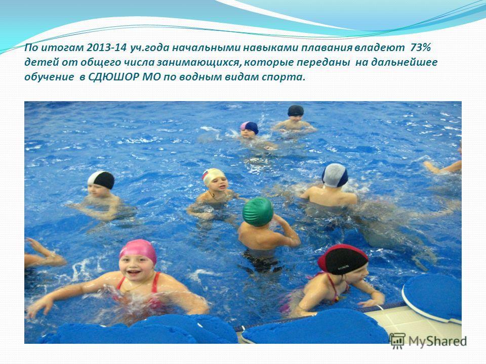 По итогам 2013-14 уч.года начальными навыками плавания владеют 73% детей от общего числа занимающихся, которые переданы на дальнейшее обучение в СДЮШОР МО по водным видам спорта.