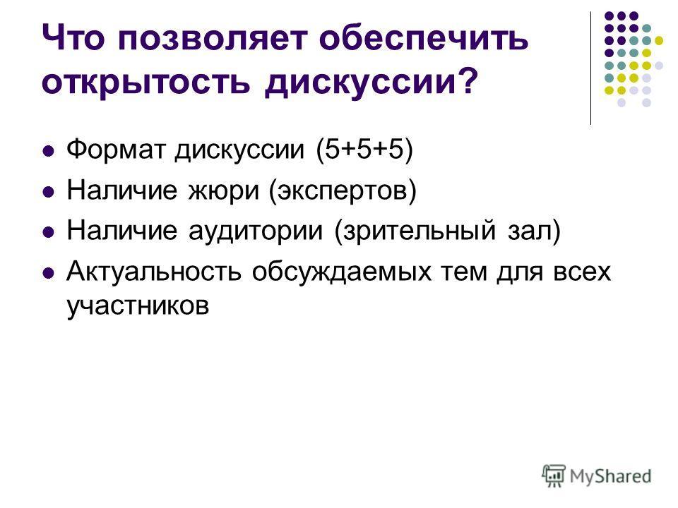 Что позволяет обеспечить открытость дискуссии? Формат дискуссии (5+5+5) Наличие жюри (экспертов) Наличие аудитории (зрительный зал) Актуальность обсуждаемых тем для всех участников