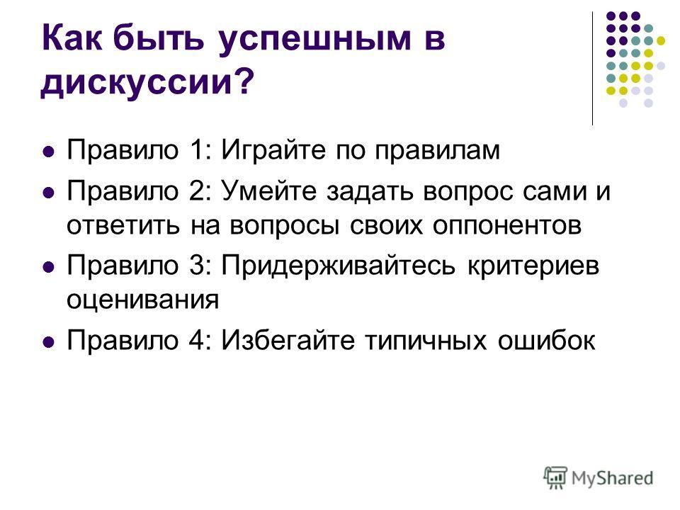Как быть успешным в дискуссии? Правило 1: Играйте по правилам Правило 2: Умейте задать вопрос сами и ответить на вопросы своих оппонентов Правило 3: Придерживайтесь критериев оценивания Правило 4: Избегайте типичных ошибок