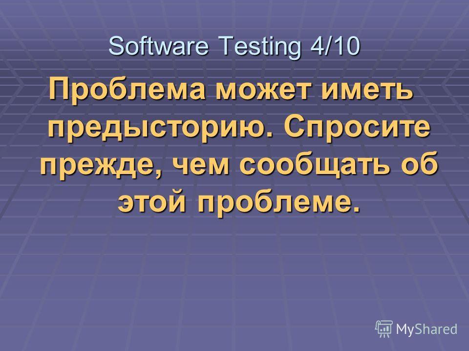 Проблема может иметь предысторию. Спросите прежде, чем сообщать об этой проблеме. Software Testing 4/10