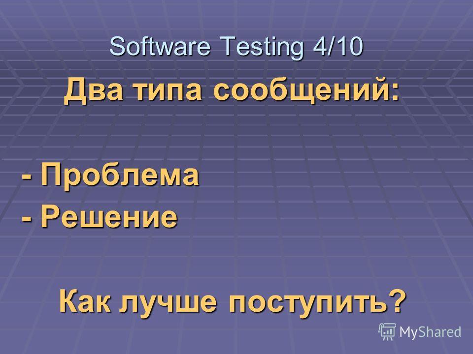 Два типа сообщений: - Проблема - Решение Как лучше поступить? Software Testing 4/10