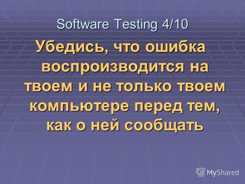 Убедись, что ошибка воспроизводится на твоем и не только твоем компьютере перед тем, как о ней сообщать Software Testing 4/10