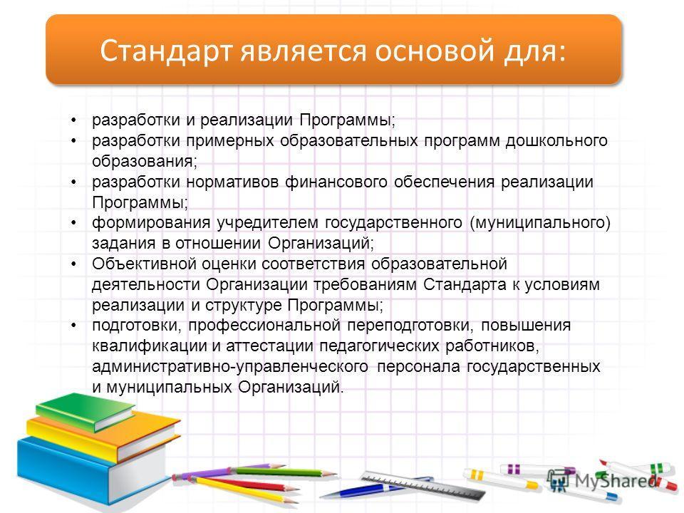 Стандарт является основой для: разработки и реализации Программы; разработки примерных образовательных программ дошкольного образования; разработки нормативов финансового обеспечения реализации Программы; формирования учредителем государственного (му