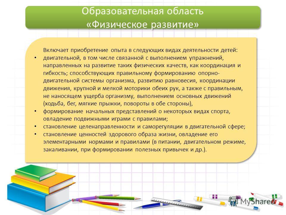 Образовательная область «Физическое развитие» Образовательная область «Физическое развитие» Включает приобретение опыта в следующих видах деятельности детей: двигательной, в том числе связанной с выполнением упражнений, направленных на развитие таких