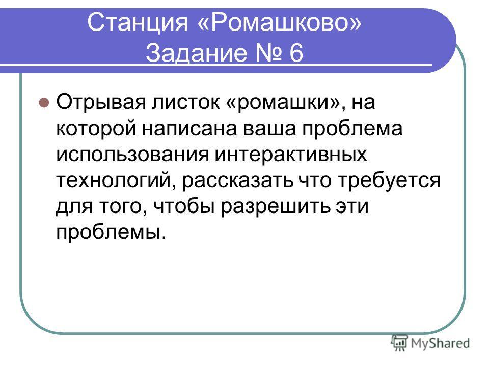 Станция «Ромашково» Задание 6 Отрывая листок «ромашки», на которой написана ваша проблема использования интерактивных технологий, рассказать что требуется для того, чтобы разрешить эти проблемы.