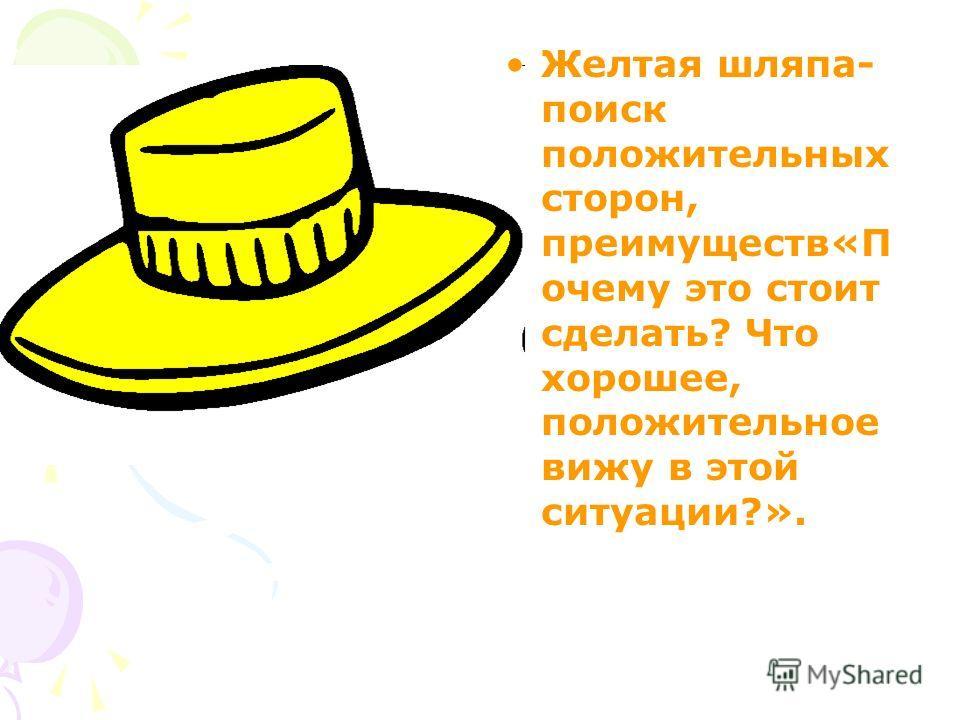 Желтая шляпа- поиск положительных сторон, преимуществ«П очему это стоит сделать? Что хорошее, положительное вижу в этой ситуации?».