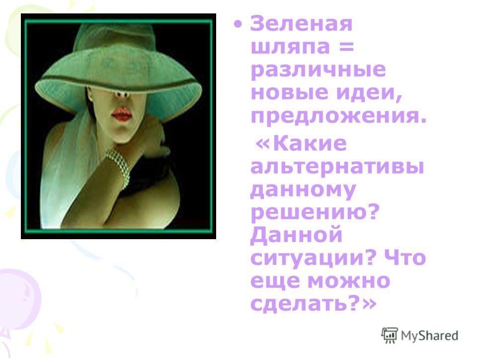 Зеленая шляпа = различные новые идеи, предложения. «Какие альтернативы данному решению? Данной ситуации? Что еще можно сделать?»