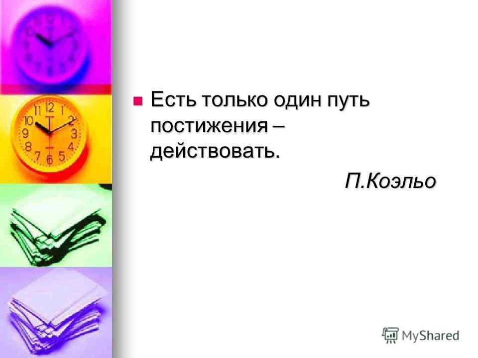 Есть только один путь постижения – действовать. Есть только один путь постижения – действовать. П.Коэльо П.Коэльо