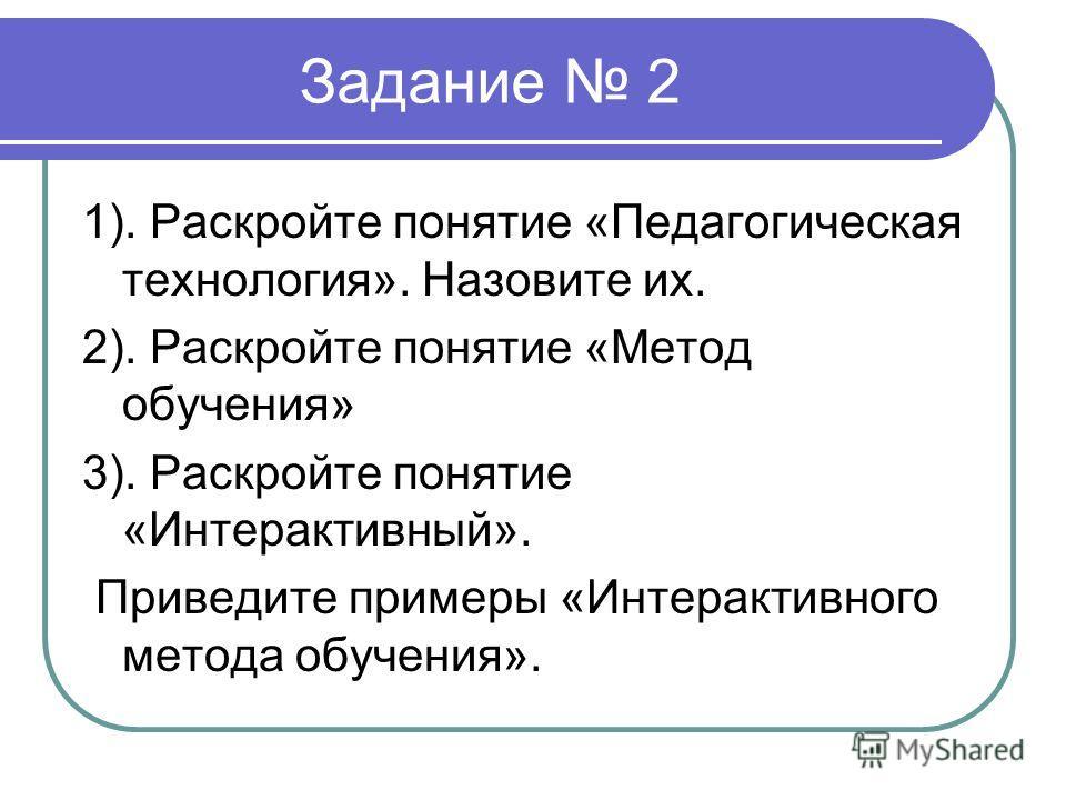 Задание 2 1). Раскройте понятие «Педагогическая технология». Назовите их. 2). Раскройте понятие «Метод обучения» 3). Раскройте понятие «Интерактивный». Приведите примеры «Интерактивного метода обучения».