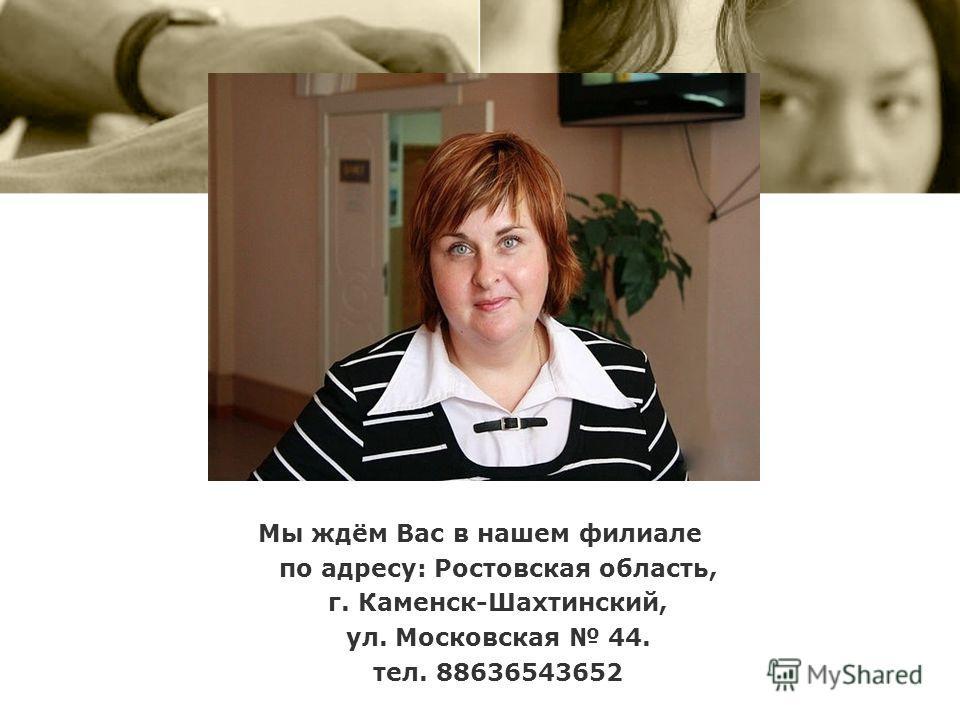 Мы ждём Вас в нашем филиале по адресу: Ростовская область, г. Каменск-Шахтинский, ул. Московская 44. тел. 88636543652