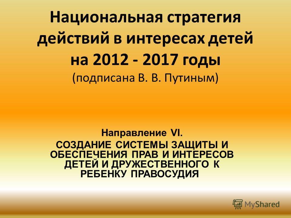 Национальная стратегия действий в интересах детей на 2012 - 2017 годы (подписана В. В. Путиным) Направление VI. СОЗДАНИЕ СИСТЕМЫ ЗАЩИТЫ И ОБЕСПЕЧЕНИЯ ПРАВ И ИНТЕРЕСОВ ДЕТЕЙ И ДРУЖЕСТВЕННОГО К РЕБЕНКУ ПРАВОСУДИЯ