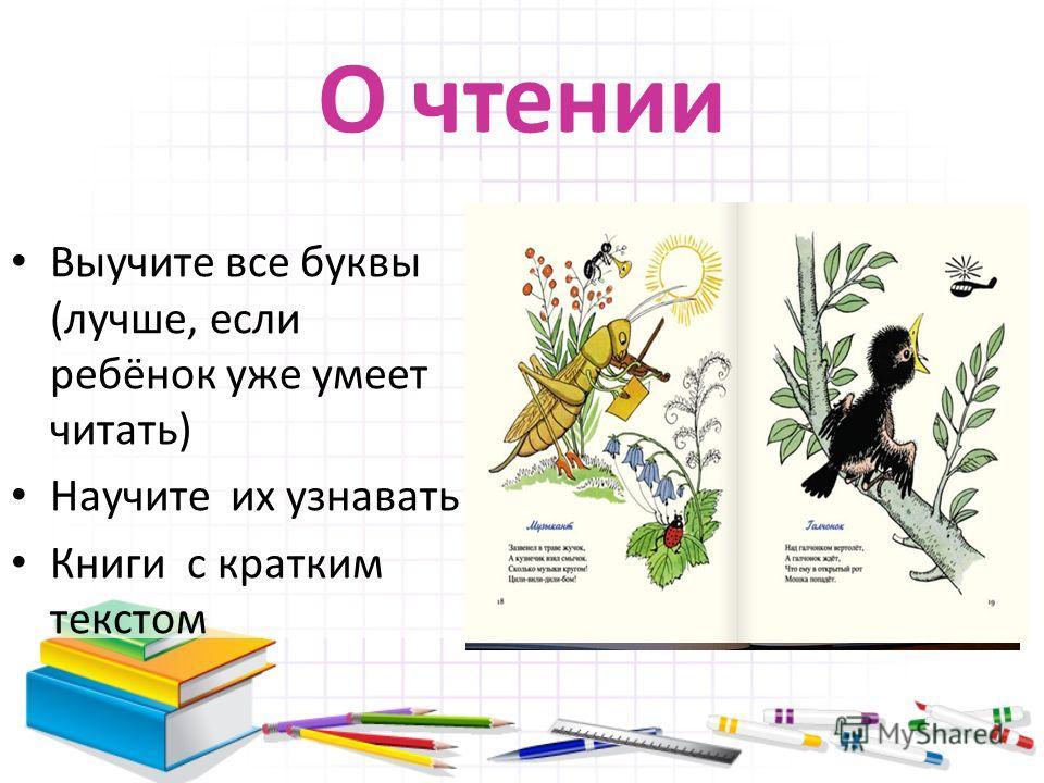 О чтении Выучите все буквы (лучше, если ребёнок уже умеет читать) Научите их узнавать Книги с кратким текстом