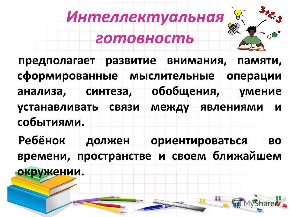 Интеллектуальная готовность предполагает развитие внимания, памяти, сформированные мыслительные операции анализа, синтеза, обобщения, умение устанавливать связи между явлениями и событиями. Ребёнок должен ориентироваться во времени, пространстве и св