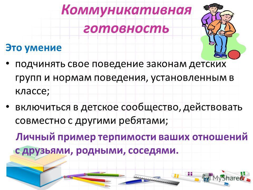 Коммуникативная готовность Это умение подчинять свое поведение законам детских групп и нормам поведения, установленным в классе; включиться в детское сообщество, действовать совместно с другими ребятами; Личный пример терпимости ваших отношений с дру