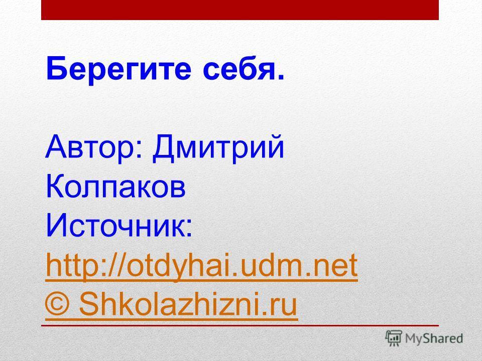 Берегите себя. Автор: Дмитрий Колпаков Источник: http://otdyhai.udm.net © Shkolazhizni.ru http://otdyhai.udm.net © Shkolazhizni.ru