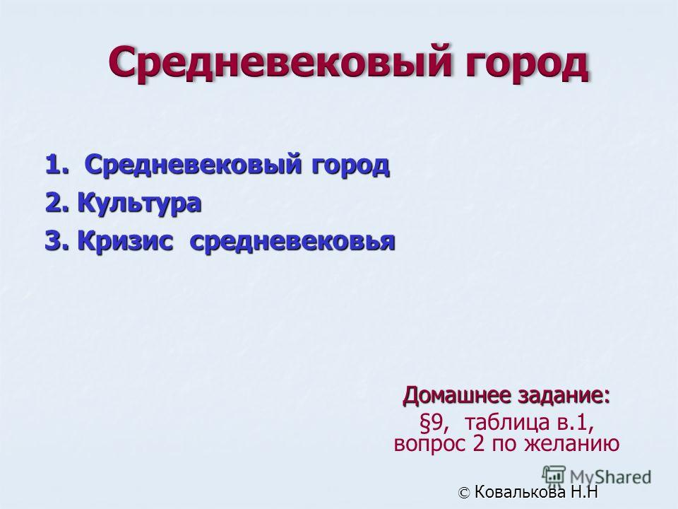 Домашнее задание: §9, таблица в.1, вопрос 2 по желанию © Ковалькова Н.Н 1. Средневековый город 2. Культура 3. Кризис средневековья