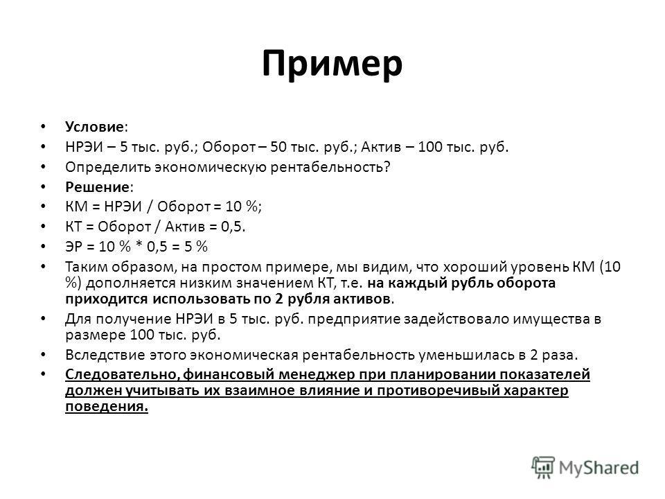 Пример Условие: НРЭИ – 5 тыс. руб.; Оборот – 50 тыс. руб.; Актив – 100 тыс. руб. Определить экономическую рентабельность? Решение: КМ = НРЭИ / Оборот = 10 %; КТ = Оборот / Актив = 0,5. ЭР = 10 % * 0,5 = 5 % Таким образом, на простом примере, мы видим